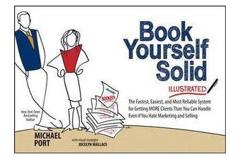 Book Yourself Solid Illustrated - The Fastest, Easiest, and Most Reliable System for Getting More Clients Than You Can Handle Even if You Hate Marketing and Selling
