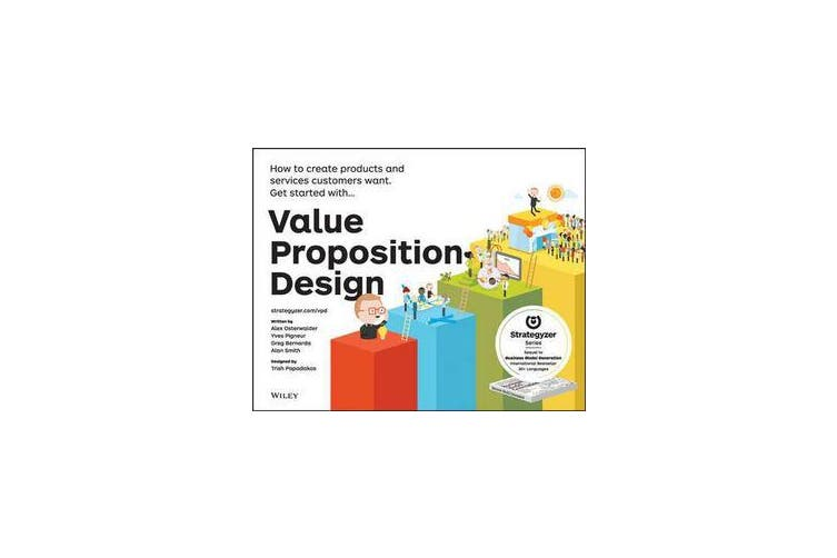 Value Proposition Design - How to Create Products and Services Customers Want