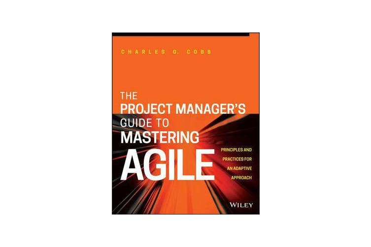 The Project Manager's Guide to Mastering Agile - Principles and Practices for an Adaptive Approach