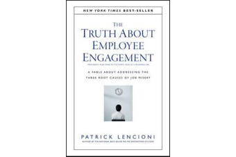 The Truth About Employee Engagement - A Fable About Addressing the Three Root Causes of Job Misery