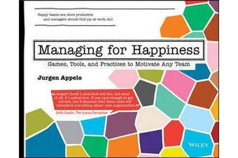 Managing for Happiness - Games, Tools, and Practices to Motivate Any Team