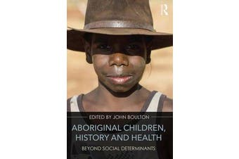 Aboriginal Children, History and Health - Beyond Social Determinants