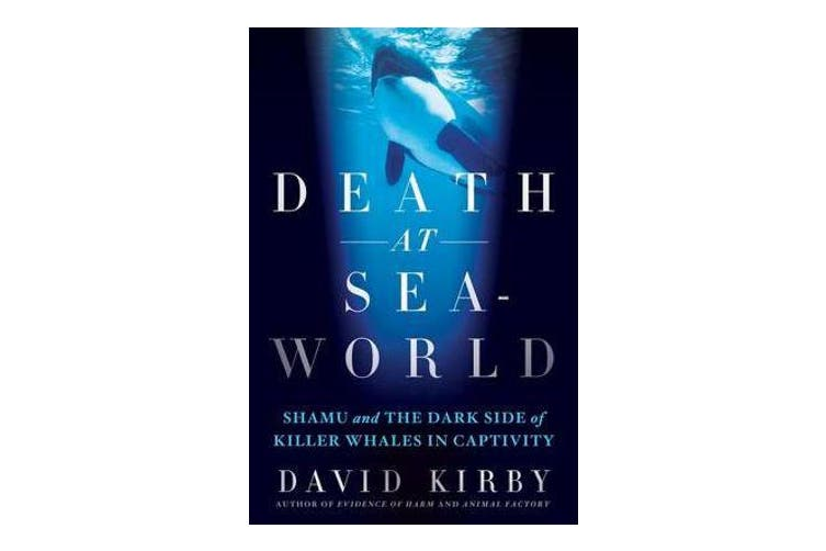 Death at Seaworld - Shamu and the Dark Side of Killer Whales in Captivity