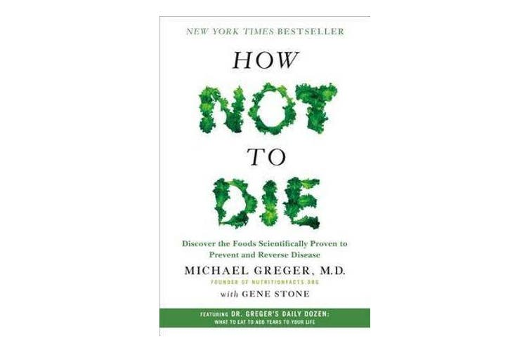 How Not to Die - Discover the Foods Scientifically Proven to Prevent and Reverse Disease