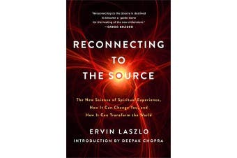 Reconnecting to the Source - The New Science of Spiritual Experience, How it Can Change You and How it Can Transform the World