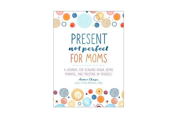 Present, Not Perfect for Moms - A Journal for Slowing Down, Being Mindful, and Trusting in Yourself