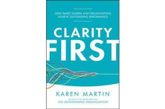 Clarity First - How Smart Leaders and Organizations Achieve Outstanding Performance