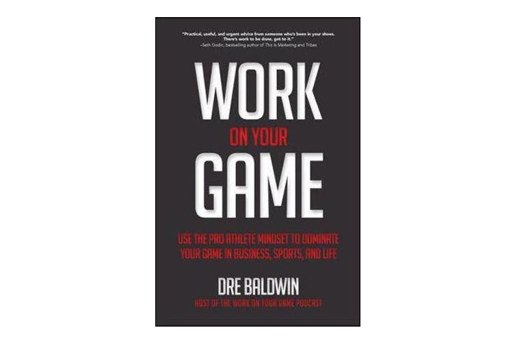 Work On Your Game - Use the Pro Athlete Mindset to Dominate Your Game in Business, Sports, and Life