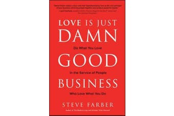 Love is Just Damn Good Business - Do What You Love in the Service of People Who Love What You Do