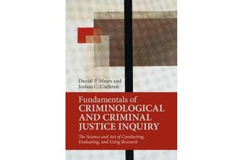 Fundamentals of Criminological and Criminal Justice Inquiry - The Science and Art of Conducting, Evaluating, and Using Research