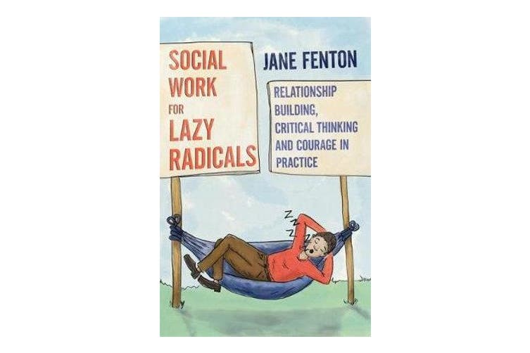 Social Work for Lazy Radicals - Relationship Building, Critical Thinking and Courage in Practice