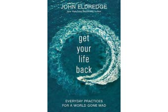 Get Your Life Back - Everyday Practices for a World Gone Mad