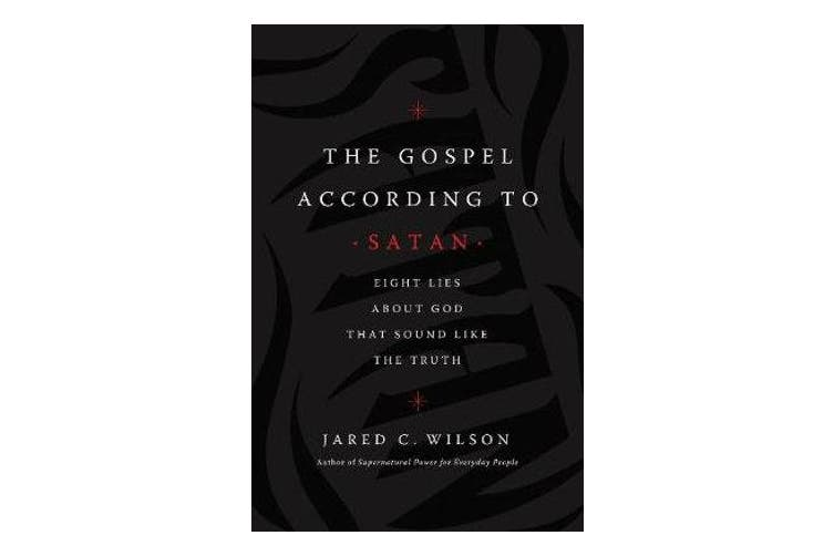 The Gospel According to Satan - Eight Lies about God that Sound Like the Truth