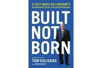 Built, Not Born - A Self-Made Billionaire's No-Nonsense Guide for Entrepreneurs