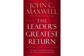 The Leader's Greatest Return - Attracting, Developing, And Multiplying Leaders