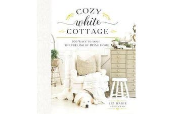 Cozy White Cottage - 100 Ways to Love the Feeling of Being Home