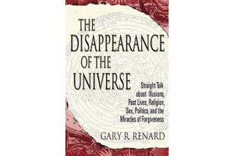 The Disappearance of the Universe - Straight Talk about Illusions, Past Lives, Religion, Sex, Politics, and the Miracles of Forgiveness