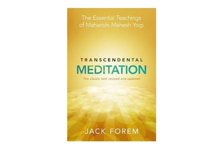 Transcendental Meditation - The Essential Teachings Of Maharishi Mahesh Yogi. Revised And Updated For The 21St Century