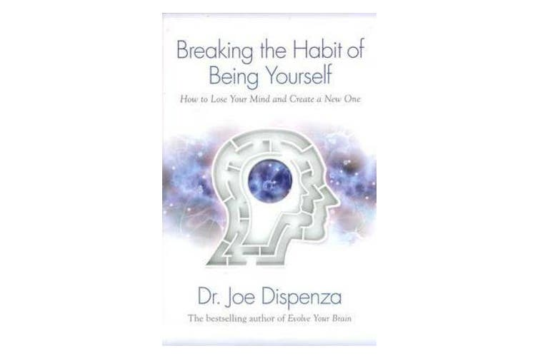 Breaking the Habit of Being Yourself - How to Lose Your Mind and Create aNew One