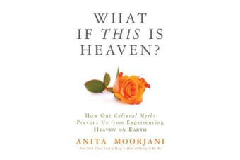 What if this is Heaven? - How Our Cultural Myths Prevent Us from Experiencing Heaven on Earth