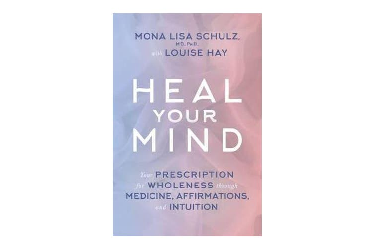 Heal Your Mind - Your Prescription for Wholeness through Medicine, Affirmations, and Intuition