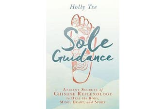 Sole Guidance - Ancient Secrets of Chinese Reflexology to Heal the Body, Mind, Heart, and Spirit
