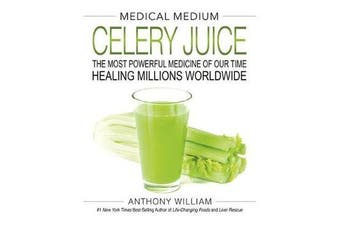 Medical Medium Celery Juice - The Most Powerful Medicine of Our Time Healing Millions Worldwide