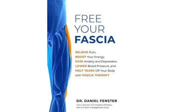 Free Your Fascia - Relieve Pain, Boost Your Energy, Ease Anxiety and Depression, Lower Blood Pressure, and Melt Years Off Your Body with Fascia Therapy