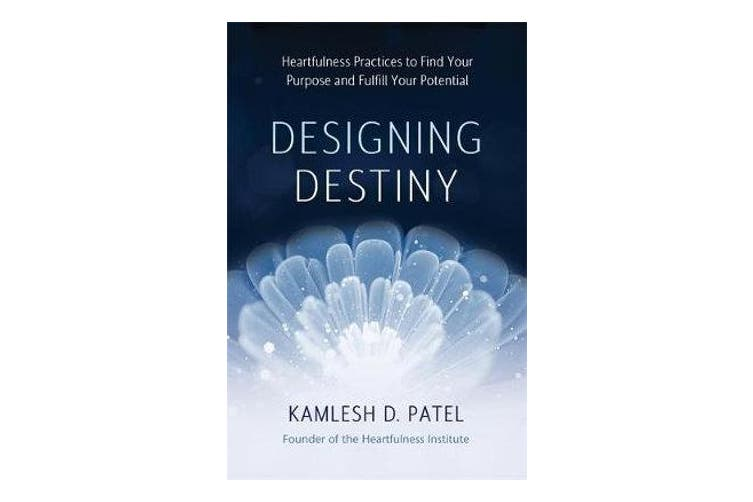 Designing Destiny - Heartfulness Practices to Find Your Purpose and Fulfill Your Potential