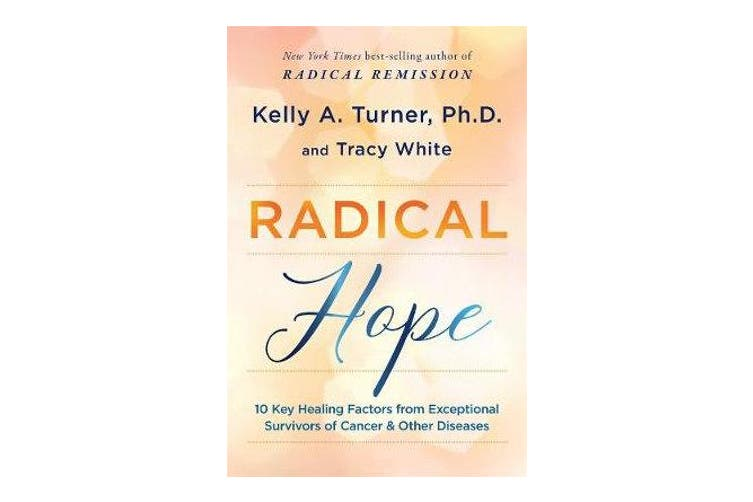 Radical Hope - 10 Key Healing Factors from Exceptional Survivors of Cancer & Other Diseases
