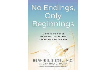 No Endings, Only Beginnings - A Doctor's Notes on Living, Loving, and Learning Who You Are