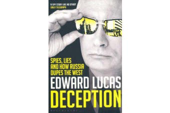 Deception - Spies, Lies and How Russia Dupes the West