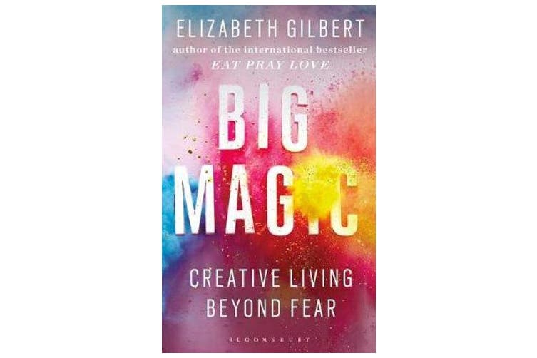 Big Magic - How to Live a Creative Life, and Let Go of Your Fear