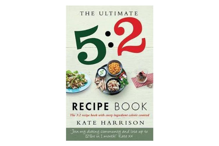 The Ultimate 5:2 Diet Recipe Book - Easy, Calorie Counted Fast Day Meals You'll Love