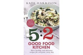 The 5:2 Good Food Kitchen - More Healthy and Delicious Recipes for Everyone, Everyday