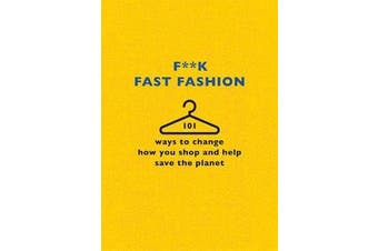 F**k Fast Fashion - 101 ways to change how you shop and help save the planet