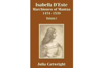 Isabella D'Este - Marchioness of Mantua 1474 - 1539 (Volume One)