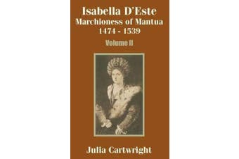 Isabella D'Este - Marchioness of Mantua 1474 - 1539 (Volume Two)