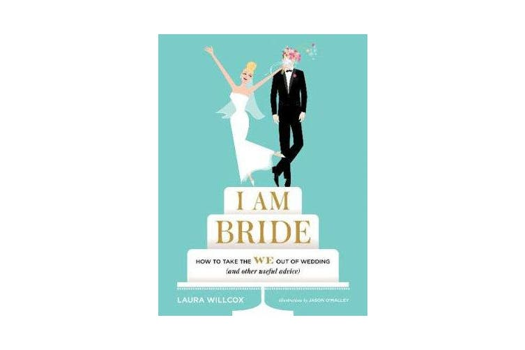 I Am Bride - How to Take the WE Out of Wedding (and Other Useful Advice)