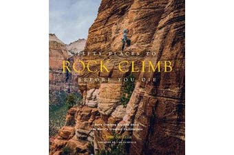 Fifty Places to Rock Climb Before You Die - Rock Climbing Experts Share the World's Greatest Destinations