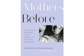 Mothers Before - Stories and Portraits of Our Mothers as We Never Saw Them