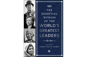 The Essential Wisdom of the World's Greatest Leaders