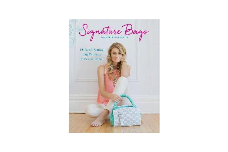 Signature Bags - 12 Trend-Setting Bag Patterns to Sew at Home