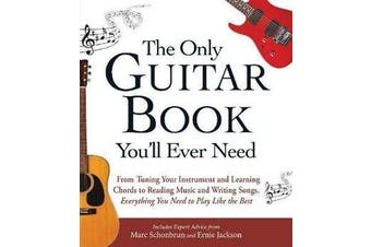 The Only Guitar Book You'll Ever Need - From Tuning Your Instrument and Learning Chords to Reading Music and Writing Songs, Everything You Need to Play like the Best