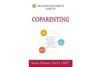 The Conscious Parent's Guide to Coparenting - A Mindful Approach to Creating a Collaborative, Positive Parenting Plan