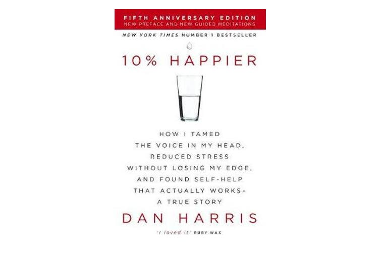 10% Happier - How I Tamed the Voice in My Head, Reduced Stress Without Losing My Edge, and Found Self-Help That Actually Works - A True Story