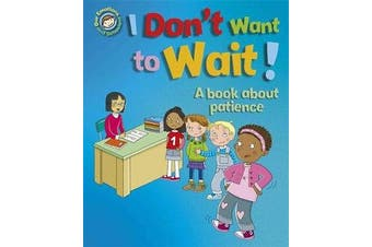 Our Emotions and Behaviour - I Don't Want to Wait!: A book about patience