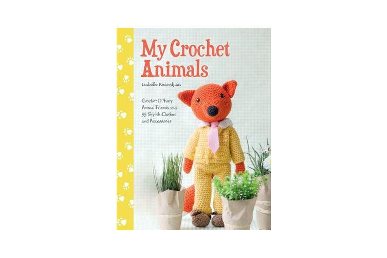 My Crochet Animals - Crochet 12 Furry Animal Friends plus 35 Stylish Clothes and Accessories