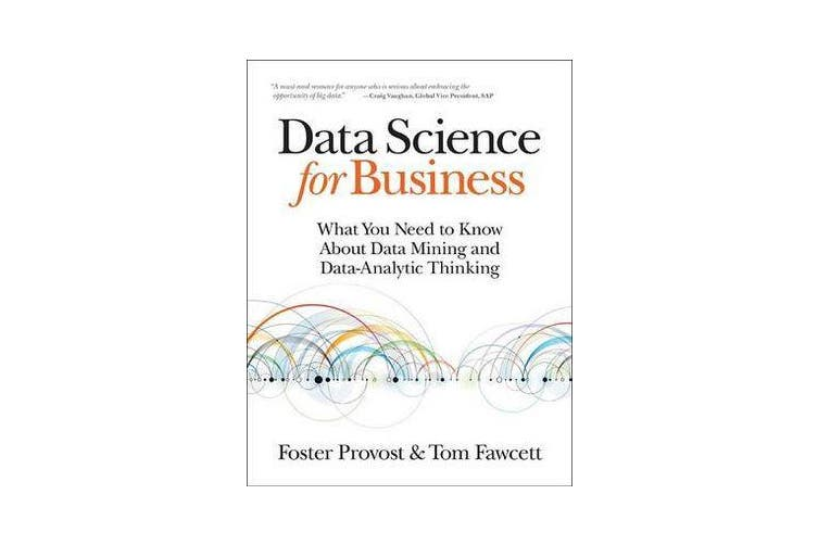 Data Science for Business - What You Need to Know About Data Mining and Data-Analytic Thinking
