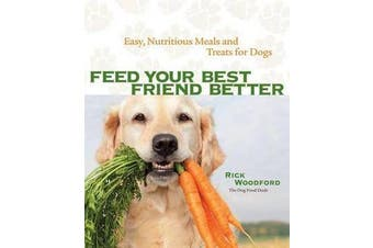 Feed Your Best Friend Better - Easy, Nutritious Meals and Treats for Dogs